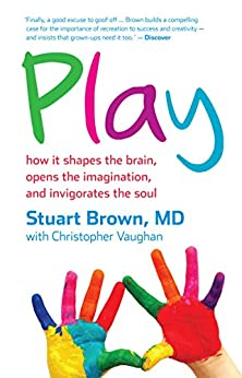 Play: how it shapes the brain, opens the imagination, and invigorates the soul by [Brown, Stuart, Vaughan, Christopher]