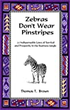 Zebras Don't Wear Pinstripes : 27 Indispensible Laws of Survival and Prosperity in the Business Jungle, Brown, Tom, 0894473247