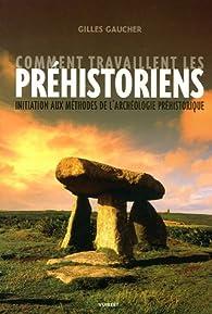 Comment travaillent les préhistoriens : Initiation aux méthodes de l'archéologie préhistorique par Gilles Gaucher