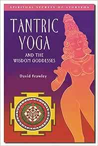 Tantric Yoga And The Wisdom Goddesses Spiritual Secrets Of Ayurveda Frawley Dr David 9780910261395 Amazon Com Books