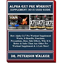 Alpha Gx7 Pre Workout  Supplement: 2018 User Guide: How Alpha Gx7 Pre Workout Supplement Works, It Benefits, Functions, Precautions, Dose, Side Effects, Why It Is Better & Safer Than Any Other Pre...