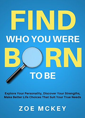 Find Who You Were Born To Be: Explore Your Personality, Discover Your Strengths, Make Better Life Choices Than Suit Your True Needs cover