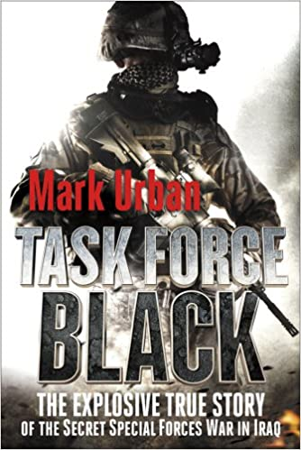 Task Force Black The Explosive True Story Of Secret Special Forces War In Iraq Mark Urban Amazon Books
