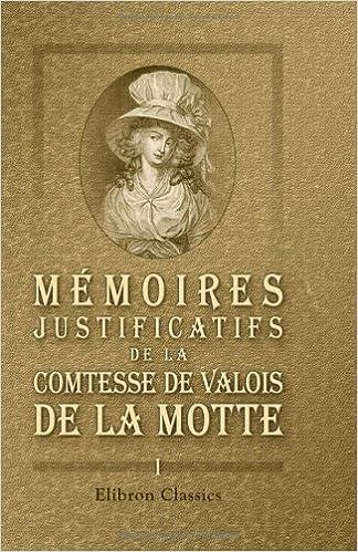 Livre Mémoires justificatifs de la comtesse de Valois de La Motte: Écrit par elle-même. Volume 1 pdf