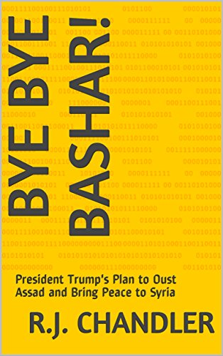 Bye Bye Bashar!: President Trump's Plan to Oust Assad and Bring Peace to Syria