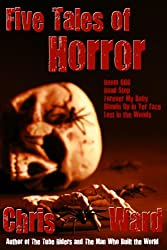 Five Tales of Horror (The Chris Ward Collection Book 1)