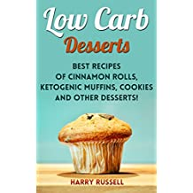 Low Carb Desserts: Best Recipes of Cinnamon Rolls, Ketogenic Muffins, Cookies and Other Desserts!