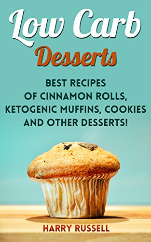 Low Carb Desserts: Best Recipes of Cinnamon Rolls, Ketogenic Muffins, Cookies and Other Desserts! by Harry  Russell