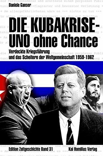 Die Kubakrise   UNO Ohne Chance  Verdeckte Kriegsführung Und Das Scheitern Der Weltgemeinschaft 1959 1962  Edition Zeitgeschichte