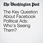 The Key Question About Facebook Political Ads: Who's Seeing Them? | Philip Bump