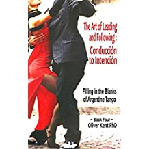 The Art of Leading and Following - Conducción to Intención: Filling in the Blanks of Argentine Tango Book 4