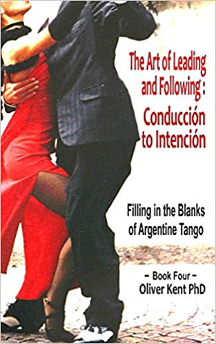 The Art of Leading and Following Conducci/ón to Intenci/ón Filling in the Blanks of Argentine Tango Book 4