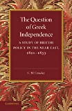 The Question of Greek Independence : A Study of British Policy in the near East 1821-1833, Crawley, C. W., 110762651X