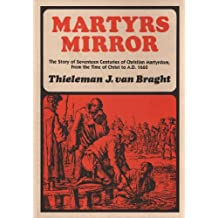 Martyrs Mirror : The Story of 15 Centuries of Christian Martyrdom From the Time of Christ to A.d. 1660