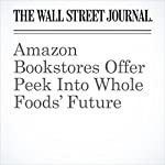Amazon Bookstores Offer Peek Into Whole Foods' Future | Laura Stevens,Jeffrey A. Trachtenberg