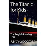 The Titanic for Kids: The English Reading Tree (The English Reading Tree Series Book 1)