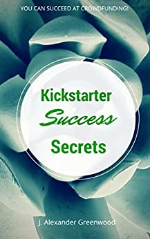 Kickstarter Success Secrets: You Can Succeed at Crowdfunding! by [Greenwood, J. Alexander]
