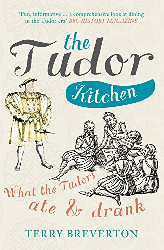 The Tudor Kitchen: What the Tudors Ate & Drank by Terry Breverton