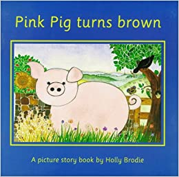 Pink Pig Turns Brown: A Picture Story Book by Holly Brodie