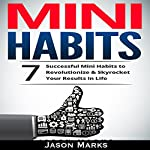 Mini Habits: 7 Successful Mini Habits to Revolutionize & Skyrocket Your Results in Life | Jason Marks