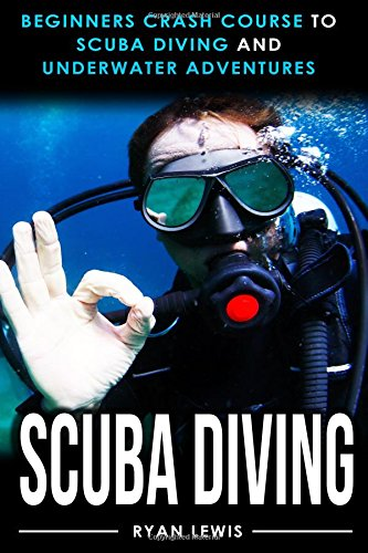 Scuba Diving: Beginners Crash Course To Scuba Diving and Underwater Adventures