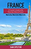 France: A Traveler's Guide to the Must-See Cities in France! (Paris, Strasbourg, Nice, Dijon, Lyon, Lille, Marseille, Toulouse, Bordeaux, Nantes, France Travel Guide, France)