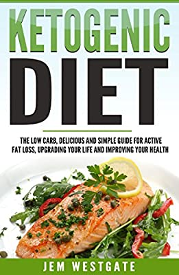 Ketogenic Diet: The Low-Carb, Delicious, and Simple Guide for Active Fat Loss, Upgrading Your Life, and Improving Your Health (Includes Fat Burning Recipes to Get You Started Today - FAT LOSS SOLVED)