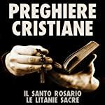Preghiere Cristiane: Il Santo Rosario e le Litanie Sacre [Christian Prayers: The Holy Rosary and Litany of the Sacred] |  autore sconosciuto