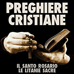 Preghiere Cristiane: Il Santo Rosario e le Litanie Sacre [Christian Prayers: The Holy Rosary and Litany of the Sacred]