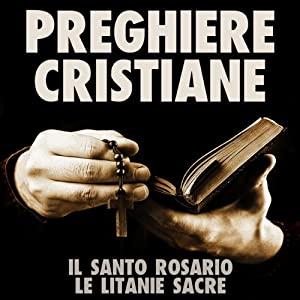 Preghiere Cristiane: Il Santo Rosario e le Litanie Sacre [Christian Prayers: The Holy Rosary and Litany of the Sacred] Hörbuch