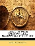 Lettres du Baron Marchant Sur la Numismatique et L'Histoire, Nicolas Damas Marchant, 1148443487