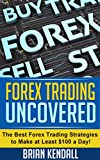 Forex Trading Uncovered - The Best Forex Trading Strategies to Make at Least $100 a Day! (Forex Made Simple Book 4)