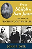 "From Shiloh to San Juan : The Life of ""Fightin' Joe"" Wheeler, Dyer, John P., 0807118095"
