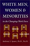 White Men, Women and Minorities in the Changing Work Force : Race, Innovation, Sex, Technology, Power, Global Markets, Ipsaro, Anthony J., 0964572338