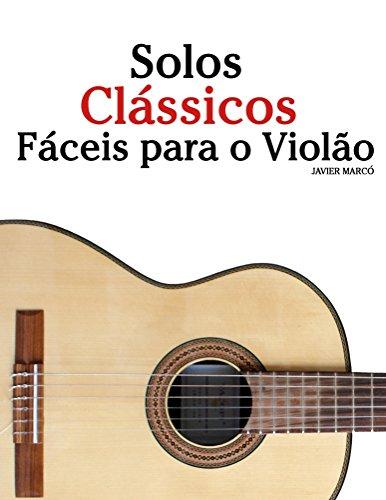 Solos Clássicos Fáceis para o Violão: Com canções de Bach, Mozart, Beethoven, Vivaldi e outros compositores