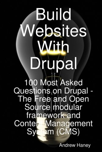 Build Websites With Drupal, 100 Most Asked Questions on Drupal by Andrew Haney, Emereo Publishing