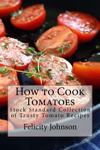 How to Cook Tomatoes: Stock Standard Collection of Trusty Tomato Recipes by Felicity Johnson