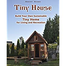 Tiny house: Build Your Own Sustainable Tiny Home for Living and Recreation: (Tiny Homes, Small Home, Tiny House Plans) (House Plans, Tiny House Construction)