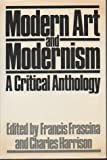 Modern Art and Modernism : An Anthology of Critical Texts from Manet to Pollock, Frascina, Francis and Harrison, Charles, 0064332152