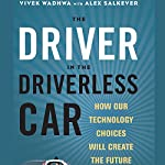 The Driver in the Driverless Car: How Our Technology Choices Will Create the Future | Vivek Wadhwa,Alex Salkever