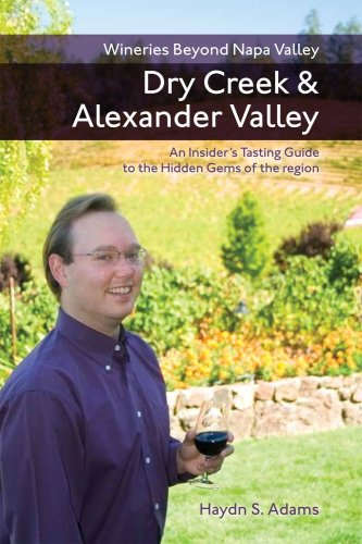 Wineries Beyond Napa Valley: Dry Creek and Alexander Valley, An Insider's Tasting Guide to the Hidden Gems of the Region