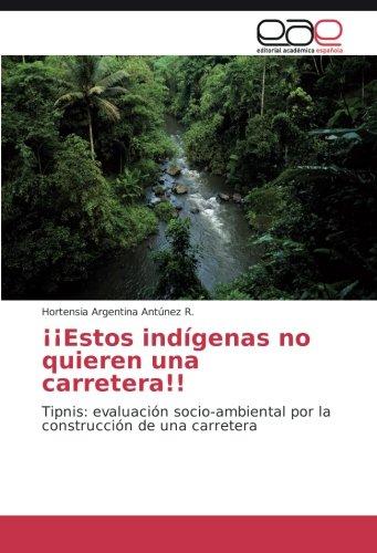 ¡¡Estos indigenas no quieren una carretera!!: Tipnis: evaluacion socio-ambiental por la construccion de una carretera (Spanish Edition) [Hortensia Argentina Antunez R.] (Tapa Blanda)