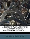 Memorias para a Historia Ecclesiastica Do Arcebispado de Braga ... ..., , 1274630673