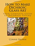 How to Make Dichroic Glass Art, Connie Brown, 1463687044