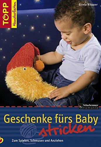 Geschenke fürs Baby stricken: Zum Spielen, Schmusen und Anziehen (TOPP Handarbeiten)