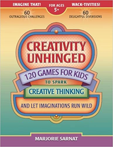 Creativity Unhinged 120 Games For Kids To Spark Creative Thinking