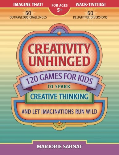 Creativity Unhinged: 120 Games for Kids to Spark Creative Thinking and Let Imaginations Run Wild