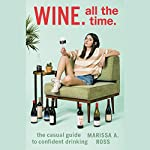 Wine. All the Time.: The Casual Guide to Confident Drinking | Marissa A. Ross