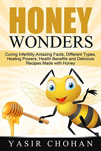 Honey Wonders: Curing Infertility with honey, Amazing Honey Facts, Honey Types,Honey Healing Powers,Honey Health Benefits and Honey Delicious Recipes