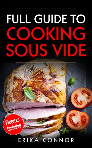 Sous Vide - Full Guide to Cooking Sous Vide Recipes. Top Techniques of Low-Temperature Cooking Processes.: Sous Vide Cooker Recipes with Pictures by Erika Connor
